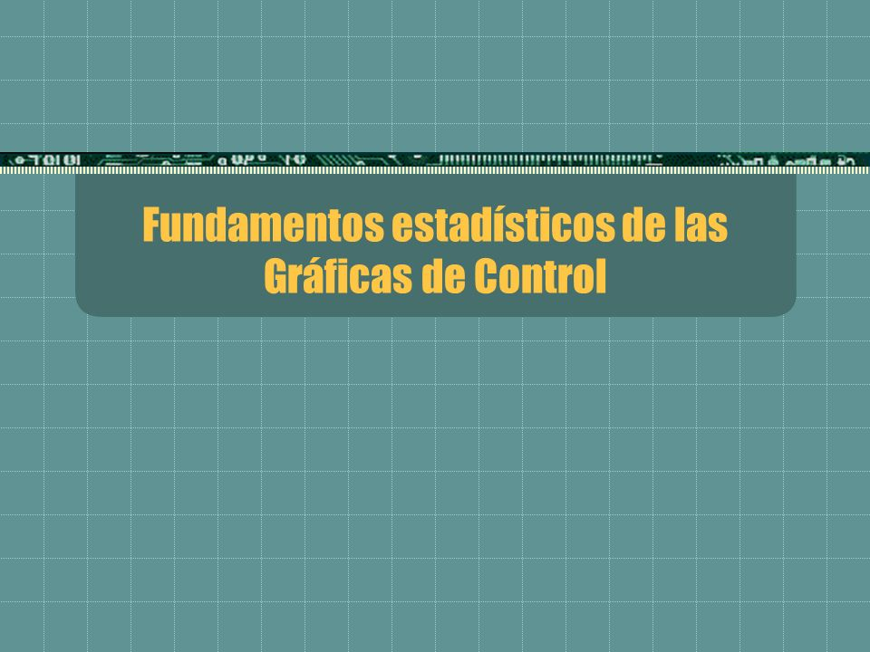 Fundamentos estadísticos de las Gráficas de Control