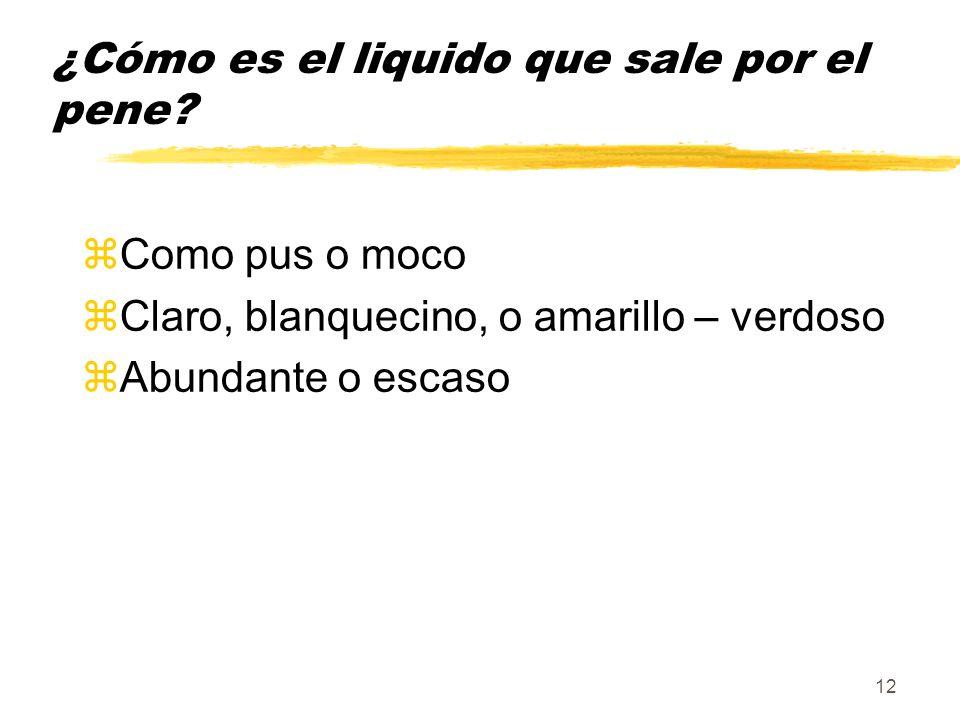 12 ¿Cómo es el liquido que sale por el pene? zComo pus o moco zClaro, blanquecino, o amarillo – verdoso zAbundante o escaso