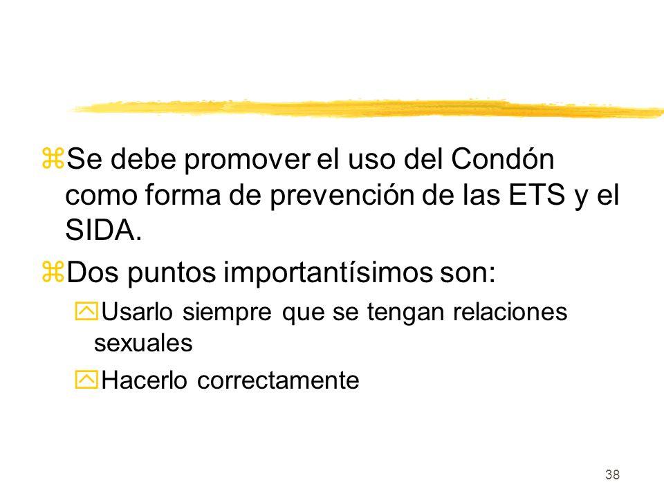 38 zSe debe promover el uso del Condón como forma de prevención de las ETS y el SIDA. zDos puntos importantísimos son: yUsarlo siempre que se tengan r