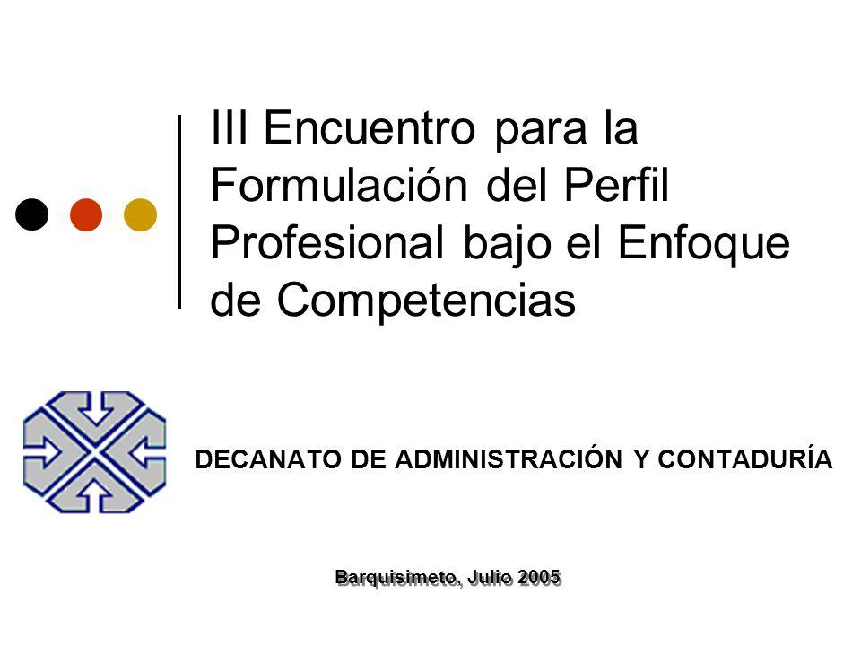 III Encuentro para la Formulación del Perfil Profesional bajo el Enfoque de Competencias DECANATO DE ADMINISTRACIÓN Y CONTADURÍA Barquisimeto, Julio 2005
