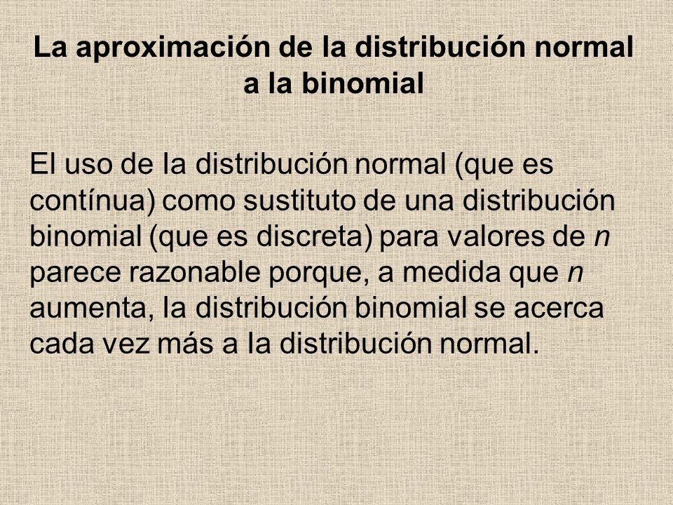 El uso de Ia distribución normal (que es contínua) como sustituto de una distribución binomial (que es discreta) para valores de n parece razonable po