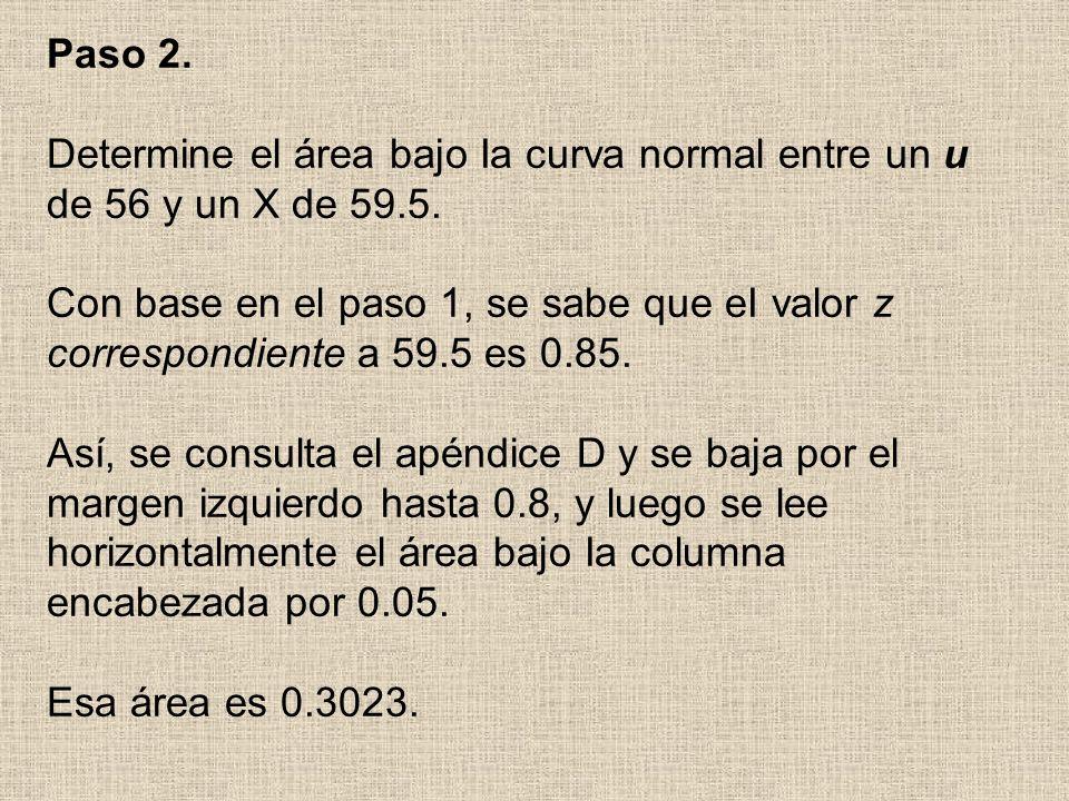 Paso 2. Determine el área bajo Ia curva normal entre un u de 56 y un X de 59.5. Con base en el paso 1, se sabe que eI valor z correspondiente a 59.5 e