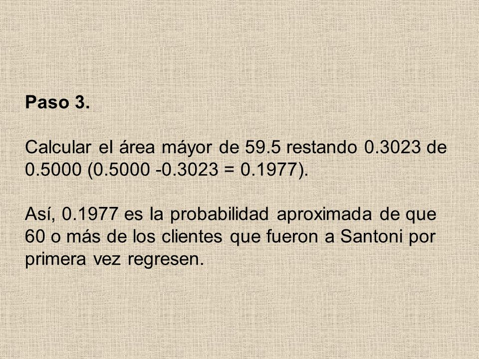 Paso 3. Calcular eI área máyor de 59.5 restando 0.3023 de 0.5000 (0.5000 -0.3023 = 0.1977). Así, 0.1977 es Ia probabilidad aproximada de que 60 o más