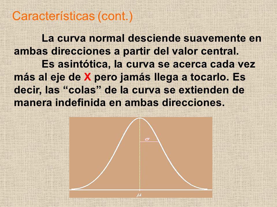 Características (cont.) La curva normal desciende suavemente en ambas direcciones a partir del valor central. Es asintótica, Ia curva se acerca cada v