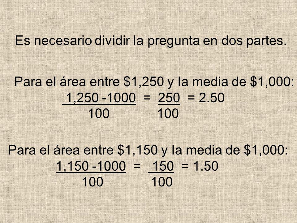 Es necesario dividir Ia pregunta en dos partes. Para el área entre $1,250 y Ia media de $1,000: 1,250 -1000 = 250 = 2.50 100 100 Para el área entre $1