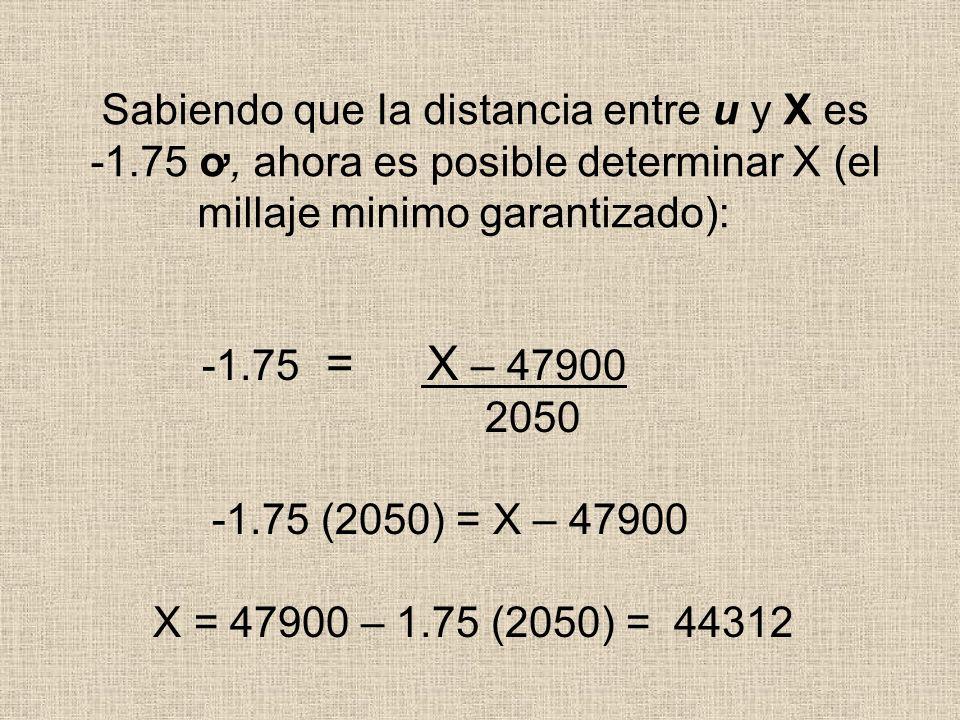 Sabiendo que Ia distancia entre u y X es -1.75 ơ, ahora es posible determinar X (el millaje minimo garantizado): -1.75 = X – 47900 2050 -1.75 (2050) =