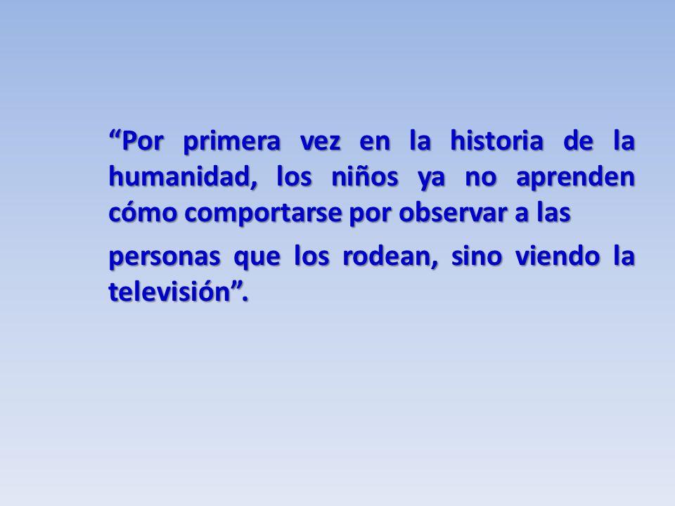 Por primera vez en la historia de la humanidad, los niños ya no aprenden cómo comportarse por observar a las personas que los rodean, sino viendo la televisión.