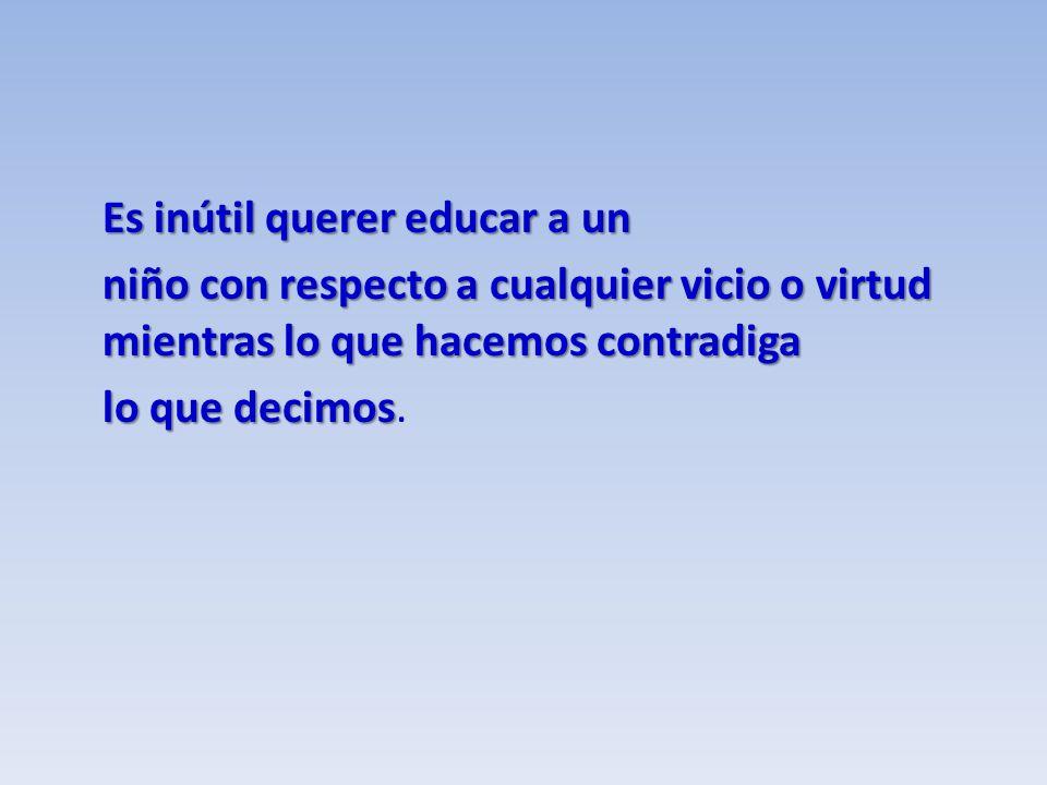 Es inútil querer educar a un niño con respecto a cualquier vicio o virtud mientras lo que hacemos contradiga lo que decimos lo que decimos.