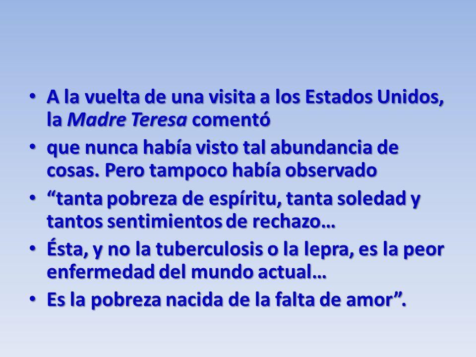 A la vuelta de una visita a los Estados Unidos, la Madre Teresa comentó A la vuelta de una visita a los Estados Unidos, la Madre Teresa comentó que nunca había visto tal abundancia de cosas.