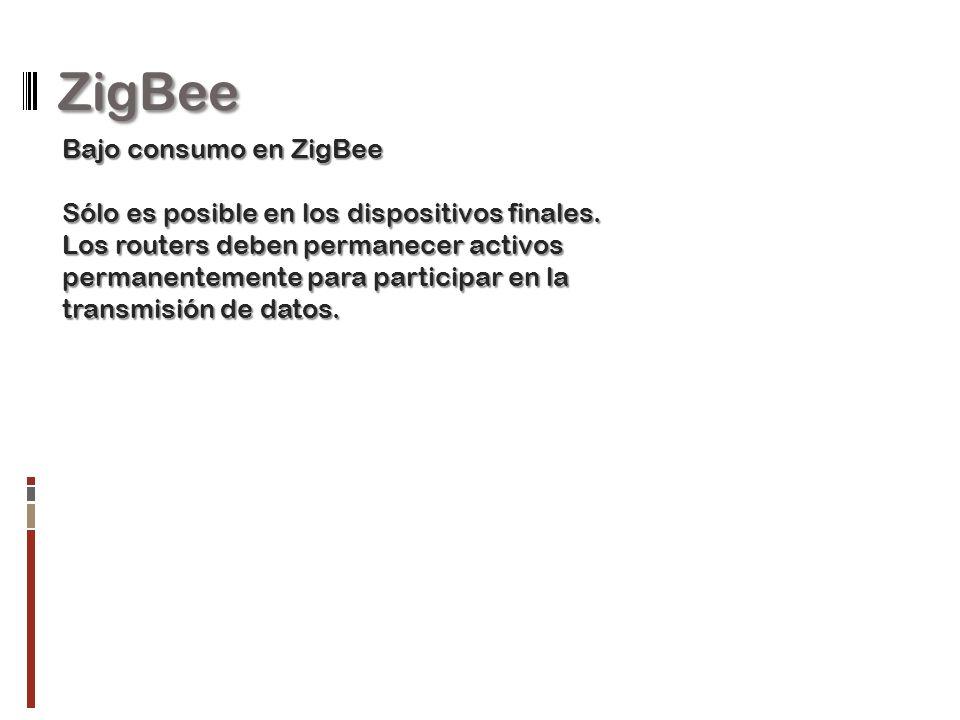 ZigBee Bajo consumo en ZigBee Sólo es posible en los dispositivos finales. Los routers deben permanecer activos permanentemente para participar en la