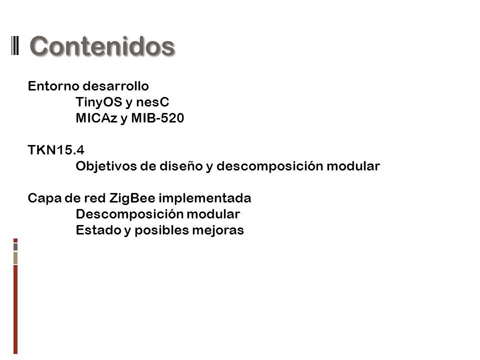 Contenidos Entorno desarrollo TinyOS y nesC MICAz y MIB-520 TKN15.4 Objetivos de diseño y descomposición modular Capa de red ZigBee implementada Descomposición modular Estado y posibles mejoras
