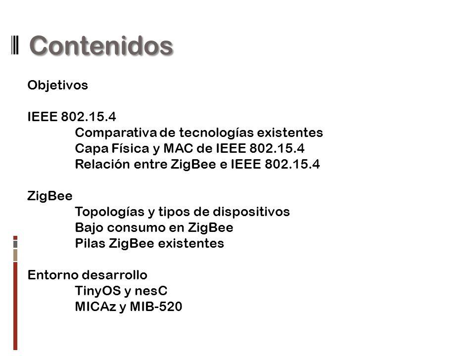 Contenidos Objetivos IEEE 802.15.4 Comparativa de tecnologías existentes Capa Física y MAC de IEEE 802.15.4 Relación entre ZigBee e IEEE 802.15.4 ZigBee Topologías y tipos de dispositivos Bajo consumo en ZigBee Pilas ZigBee existentes Entorno desarrollo TinyOS y nesC MICAz y MIB-520