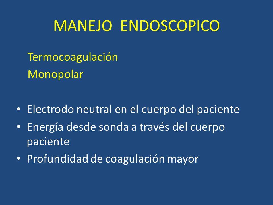 MANEJO ENDOSCOPICO Termocoagulación Monopolar Electrodo neutral en el cuerpo del paciente Energía desde sonda a través del cuerpo paciente Profundidad de coagulación mayor