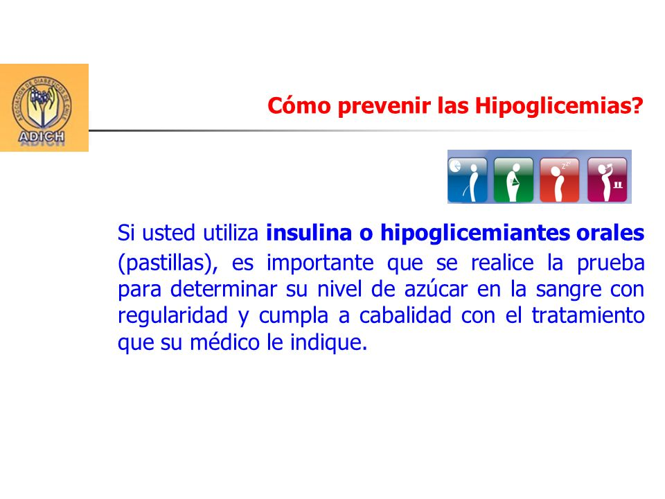 Cómo prevenir las Hipoglicemias? Si usted utiliza insulina o hipoglicemiantes orales (pastillas), es importante que se realice la prueba para determin