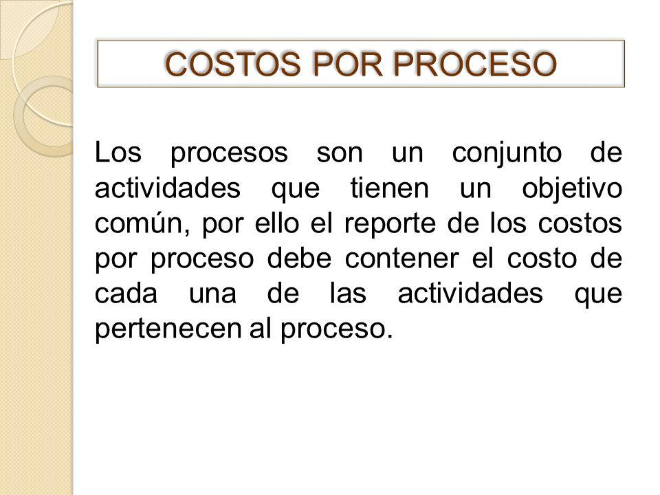 Los procesos son un conjunto de actividades que tienen un objetivo común, por ello el reporte de los costos por proceso debe contener el costo de cada
