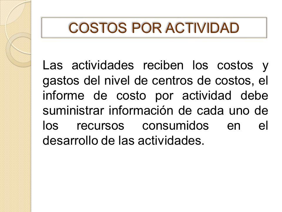 Las actividades reciben los costos y gastos del nivel de centros de costos, el informe de costo por actividad debe suministrar información de cada uno