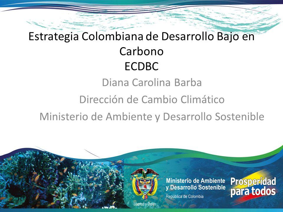 Estrategia Colombiana de Desarrollo Bajo en Carbono ECDBC Diana Carolina Barba Dirección de Cambio Climático Ministerio de Ambiente y Desarrollo Soste
