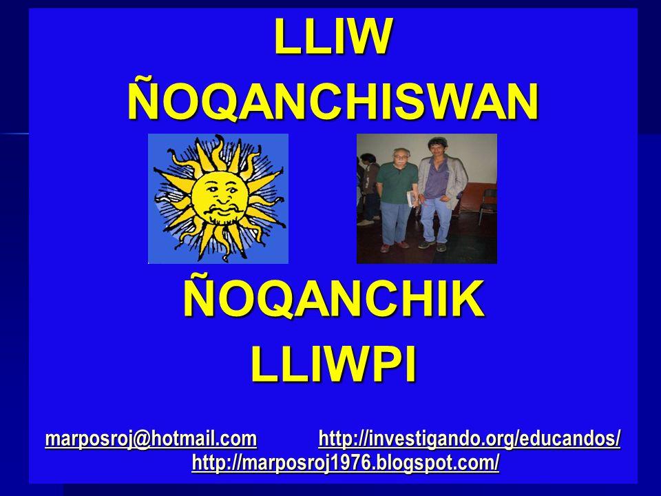LLIWÑOQANCHISWANÑOQANCHIKLLIWPI marposroj@hotmail.commarposroj@hotmail.com http://investigando.org/educandos/ http://marposroj1976.blogspot.com/ http: