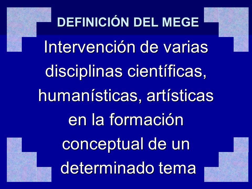 DEFINICIÓN DEL MEGE Intervención de varias disciplinas científicas, humanísticas, artísticas en la formación conceptual de un determinado tema determi