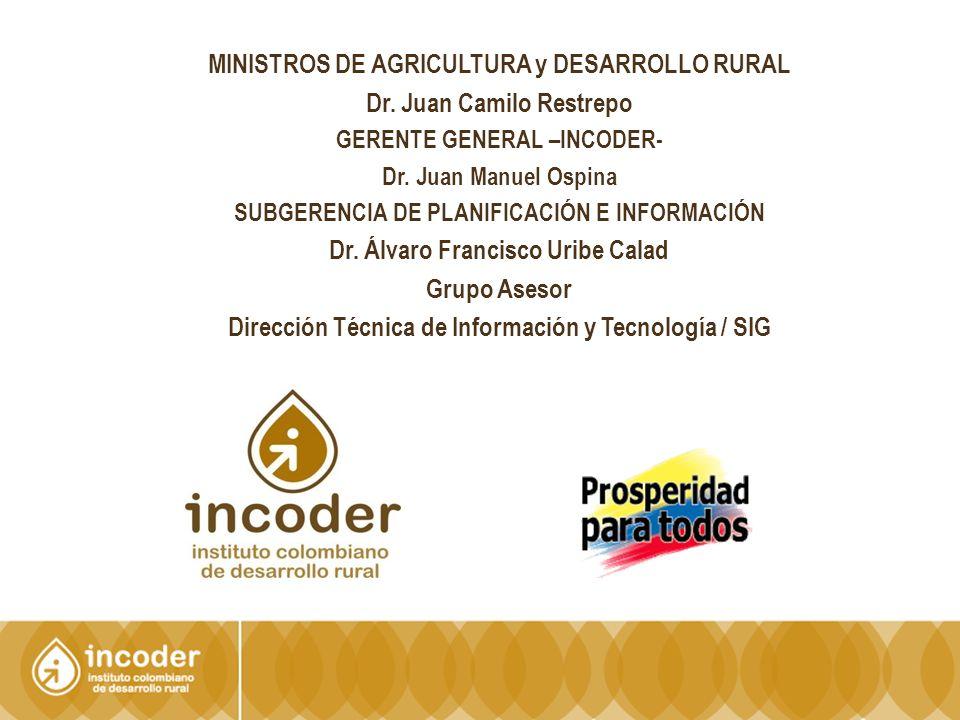 MINISTROS DE AGRICULTURA y DESARROLLO RURAL Dr. Juan Camilo Restrepo GERENTE GENERAL –INCODER- Dr.