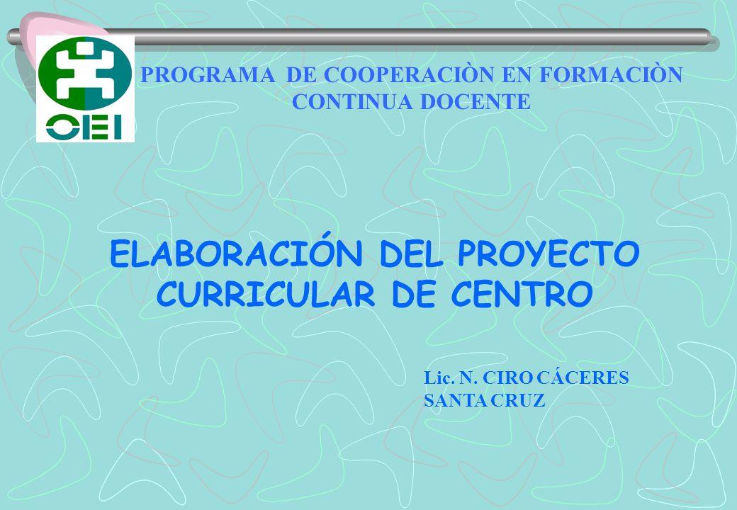 ELABORACIÓN DEL PROYECTO CURRICULAR DE CENTRO PROGRAMA DE COOPERACIÒN EN FORMACIÒN CONTINUA DOCENTE Lic. N. CIRO CÁCERES SANTA CRUZ