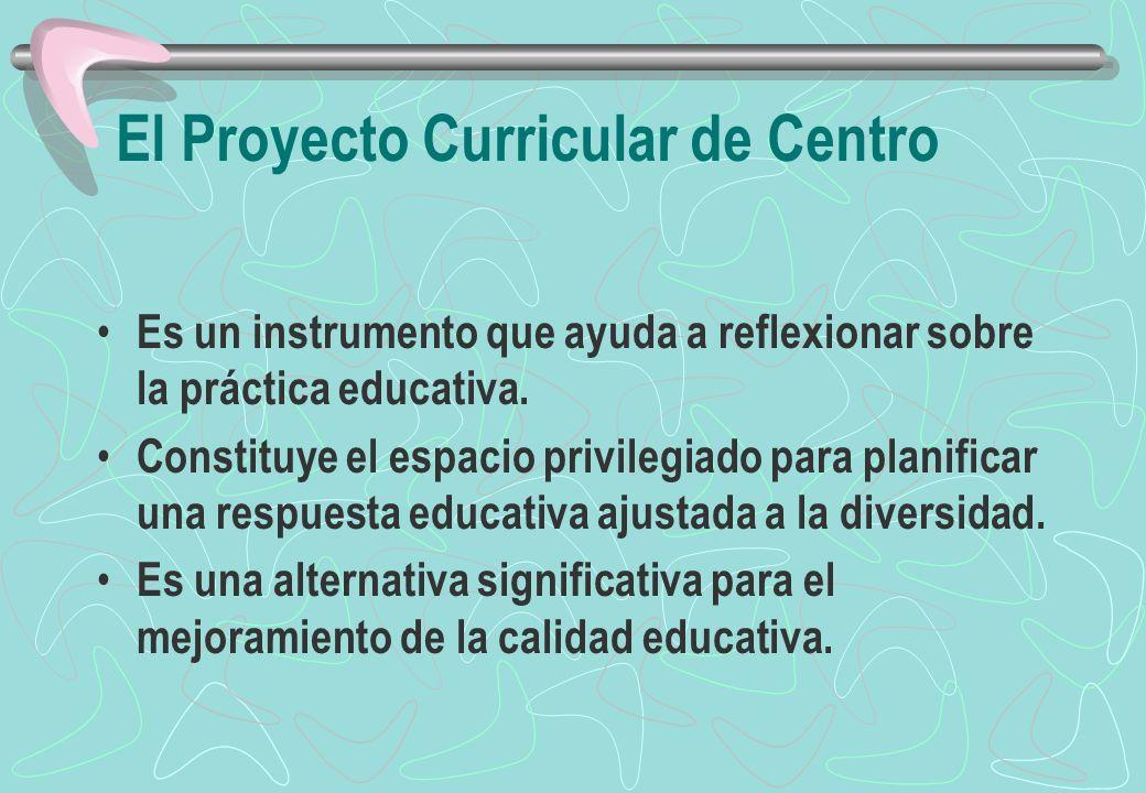El Proyecto Curricular de Centro Es un instrumento que ayuda a reflexionar sobre la práctica educativa. Constituye el espacio privilegiado para planif