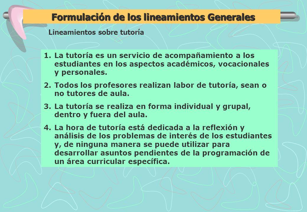 Lineamientos sobre tutoría Formulación de los lineamientos Generales Formulación de los lineamientos Generales 1.La tutoría es un servicio de acompañamiento a los estudiantes en los aspectos académicos, vocacionales y personales.