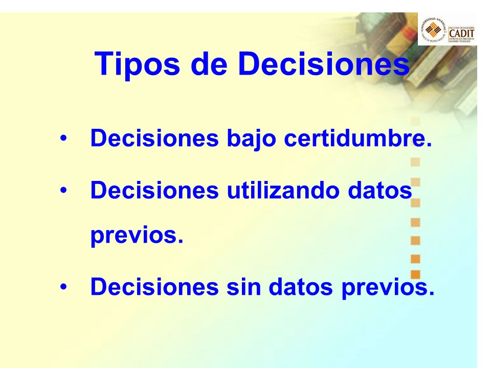 Decisiones bajo certidumbre. Decisiones utilizando datos previos. Decisiones sin datos previos. Tipos de Decisiones