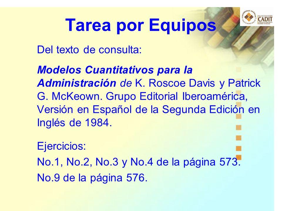 Tarea por Equipos Del texto de consulta: Modelos Cuantitativos para la Administración de K. Roscoe Davis y Patrick G. McKeown. Grupo Editorial Iberoam