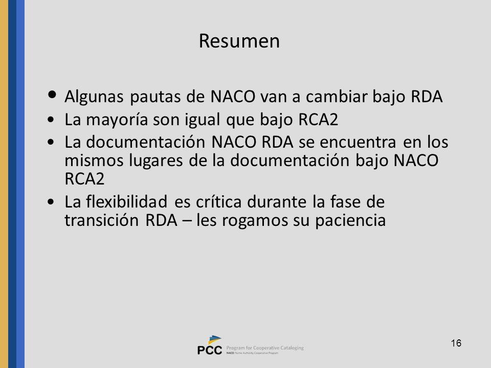 16 Resumen Algunas pautas de NACO van a cambiar bajo RDA La mayoría son igual que bajo RCA2 La documentación NACO RDA se encuentra en los mismos lugares de la documentación bajo NACO RCA2 La flexibilidad es crítica durante la fase de transición RDA – les rogamos su paciencia
