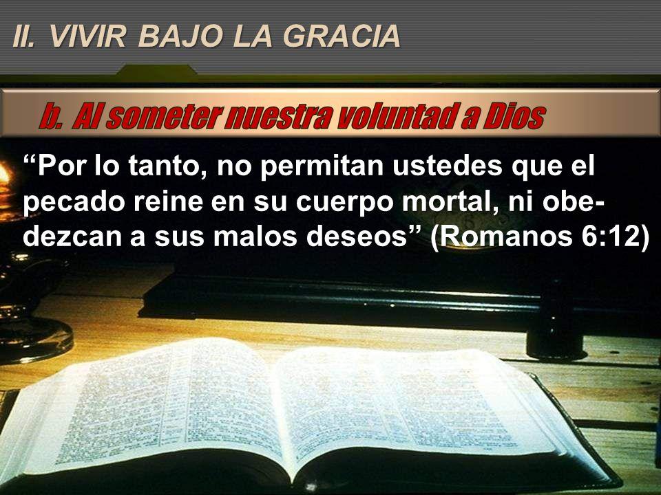 Por lo tanto, no permitan ustedes que el pecado reine en su cuerpo mortal, ni obe- dezcan a sus malos deseos (Romanos 6:12) II. VIVIR BAJO LA GRACIA