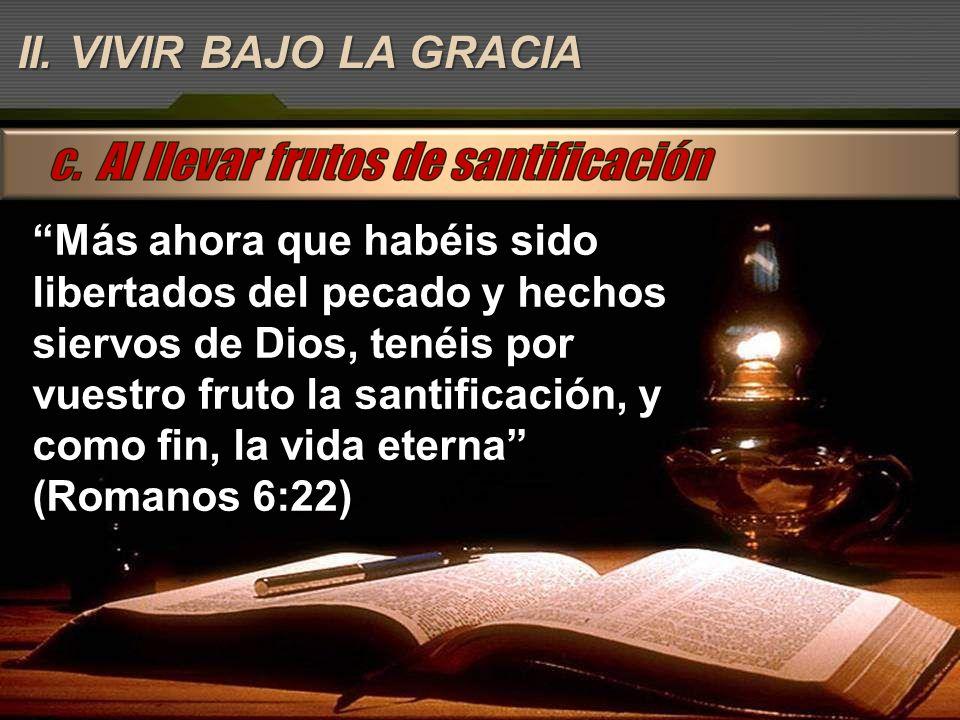 Más ahora que habéis sido libertados del pecado y hechos siervos de Dios, tenéis por vuestro fruto la santificación, y como fin, la vida eterna (Roman