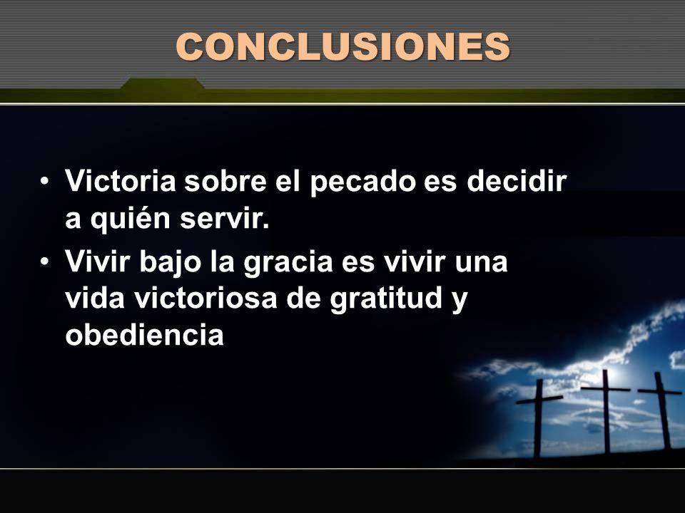 CONCLUSIONES Victoria sobre el pecado es decidir a quién servir. Vivir bajo la gracia es vivir una vida victoriosa de gratitud y obediencia