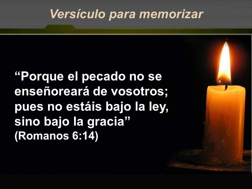 Versículo para memorizar Porque el pecado no se enseñoreará de vosotros; pues no estáis bajo la ley, sino bajo la gracia (Romanos 6:14)
