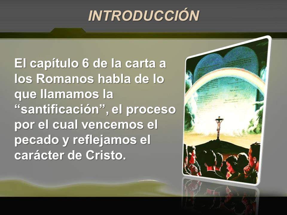 El capítulo 6 de la carta a los Romanos habla de lo que llamamos la santificación, el proceso por el cual vencemos el pecado y reflejamos el carácter