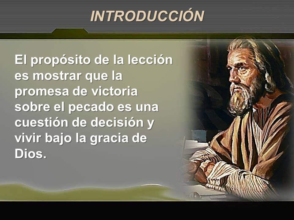 El propósito de la lección es mostrar que la promesa de victoria sobre el pecado es una cuestión de decisión y vivir bajo la gracia de Dios. INTRODUCC