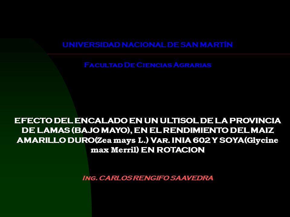UNIVERSIDAD NACIONAL DE SAN MARTÍN Facultad De Ciencias Agrarias EFECTO DEL ENCALADO EN UN ULTISOL DE LA PROVINCIA DE LAMAS (BAJO MAYO), EN EL RENDIMIENTO DEL MAIZ AMARILLO DURO( Zea mays L.) Var.
