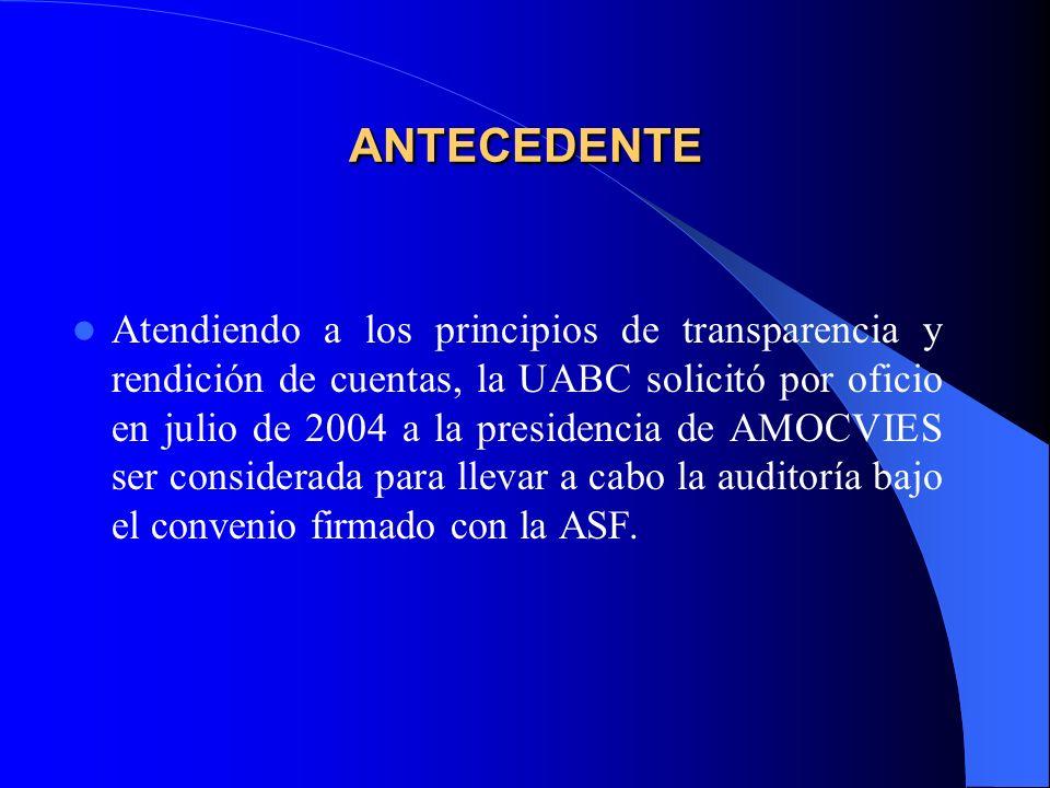 ANTECEDENTE Atendiendo a los principios de transparencia y rendición de cuentas, la UABC solicitó por oficio en julio de 2004 a la presidencia de AMOCVIES ser considerada para llevar a cabo la auditoría bajo el convenio firmado con la ASF.