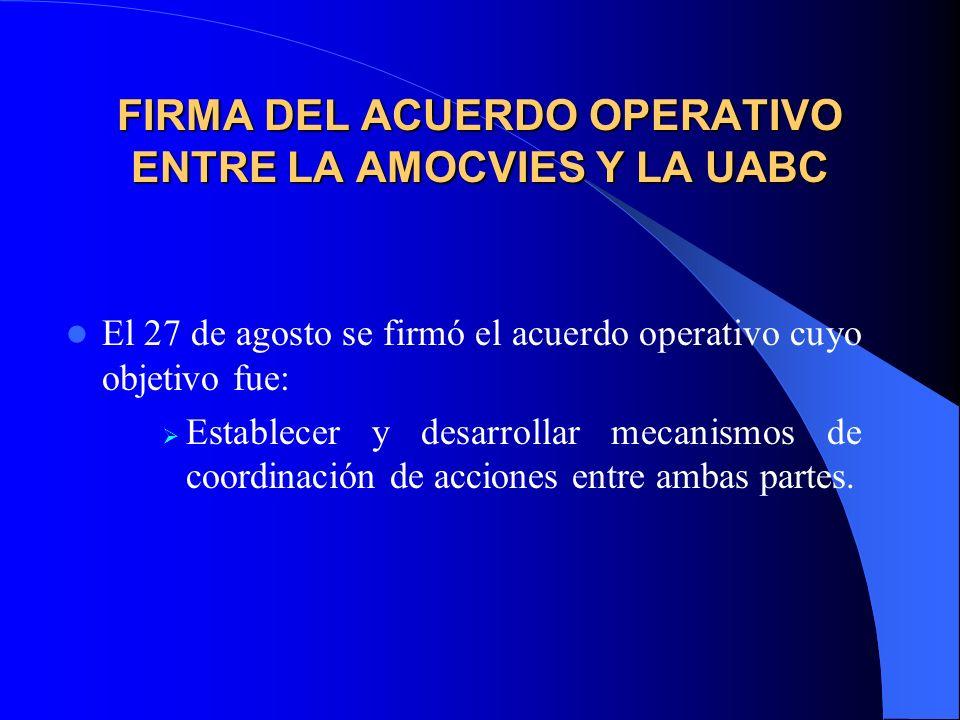 FIRMA DEL ACUERDO OPERATIVO ENTRE LA AMOCVIES Y LA UABC El 27 de agosto se firmó el acuerdo operativo cuyo objetivo fue: Establecer y desarrollar mecanismos de coordinación de acciones entre ambas partes.
