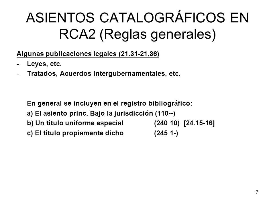 7 ASIENTOS CATALOGRÁFICOS EN RCA2 (Reglas generales) Algunas publicaciones legales (21.31-21.36) -Leyes, etc. -Tratados, Acuerdos intergubernamentales