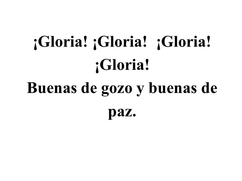 ¡Gloria! ¡Gloria! ¡Gloria! ¡Gloria! Buenas de gozo y buenas de paz.
