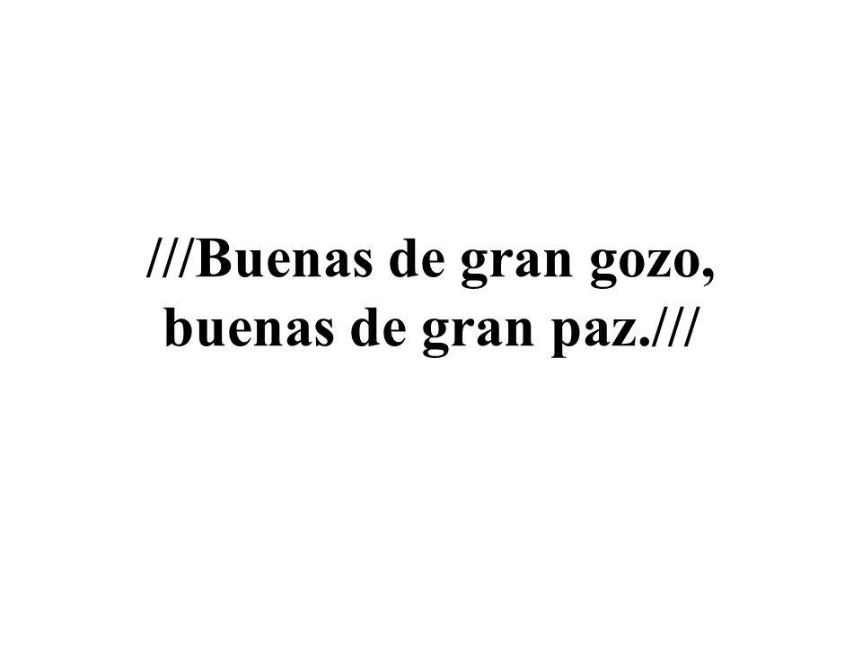///Buenas de gran gozo, buenas de gran paz.///
