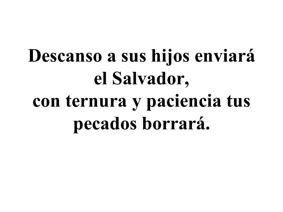 Descanso a sus hijos enviará el Salvador, con ternura y paciencia tus pecados borrará.