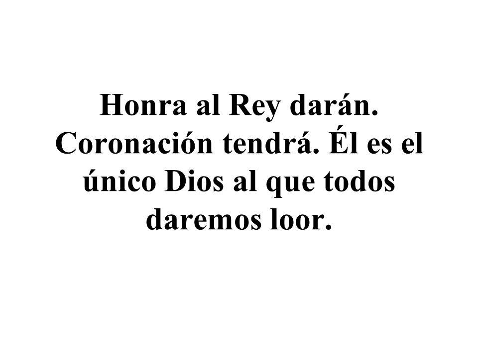 Honra al Rey darán. Coronación tendrá. Él es el único Dios al que todos daremos loor.