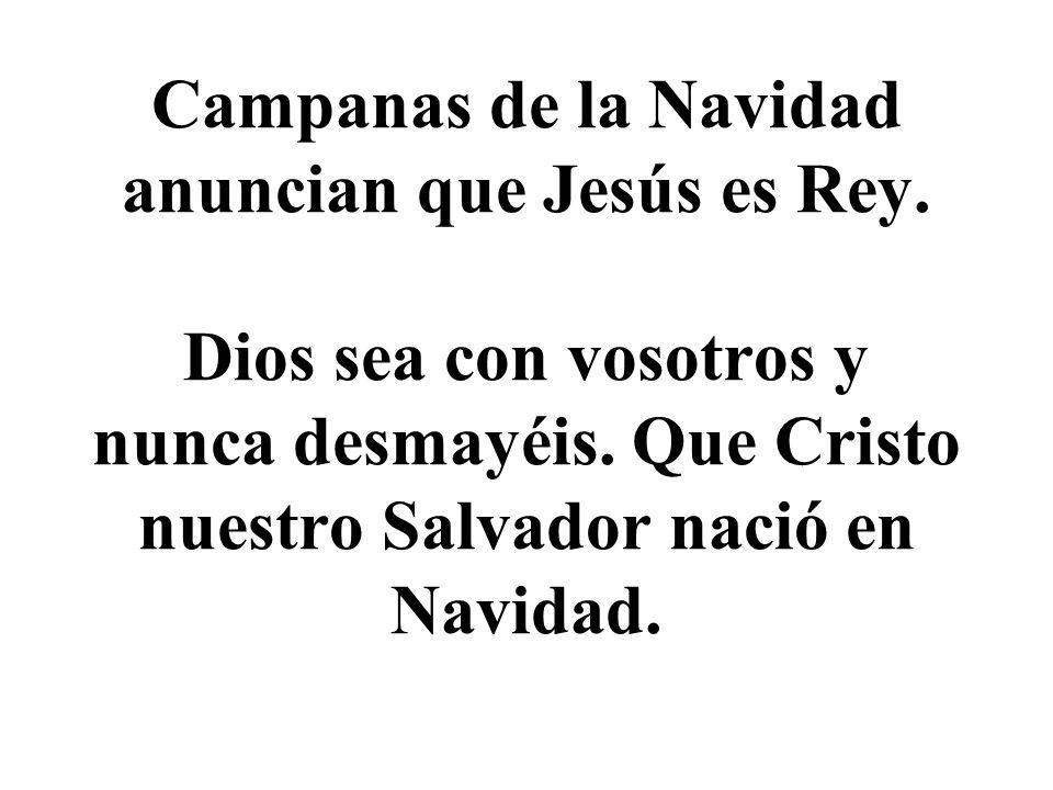 Campanas de la Navidad anuncian que Jesús es Rey.Dios sea con vosotros y nunca desmayéis.