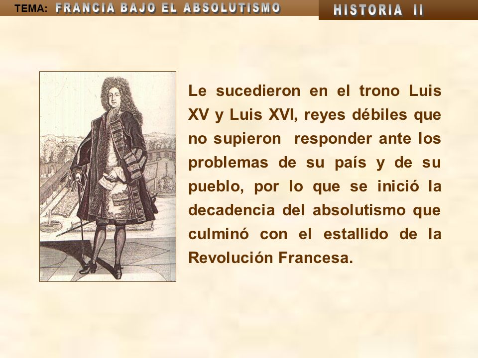 TEMA: Le sucedieron en el trono Luis XV y Luis XVI, reyes débiles que no supieron responder ante los problemas de su país y de su pueblo, por lo que s