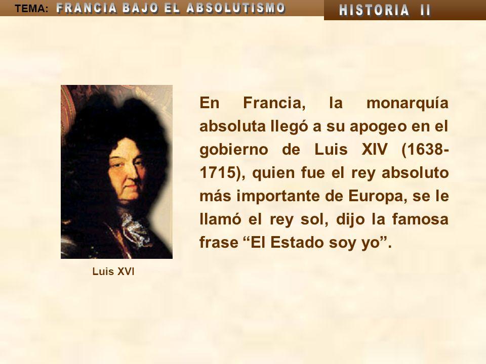 TEMA: En Francia, la monarquía absoluta llegó a su apogeo en el gobierno de Luis XIV (1638- 1715), quien fue el rey absoluto más importante de Europa,