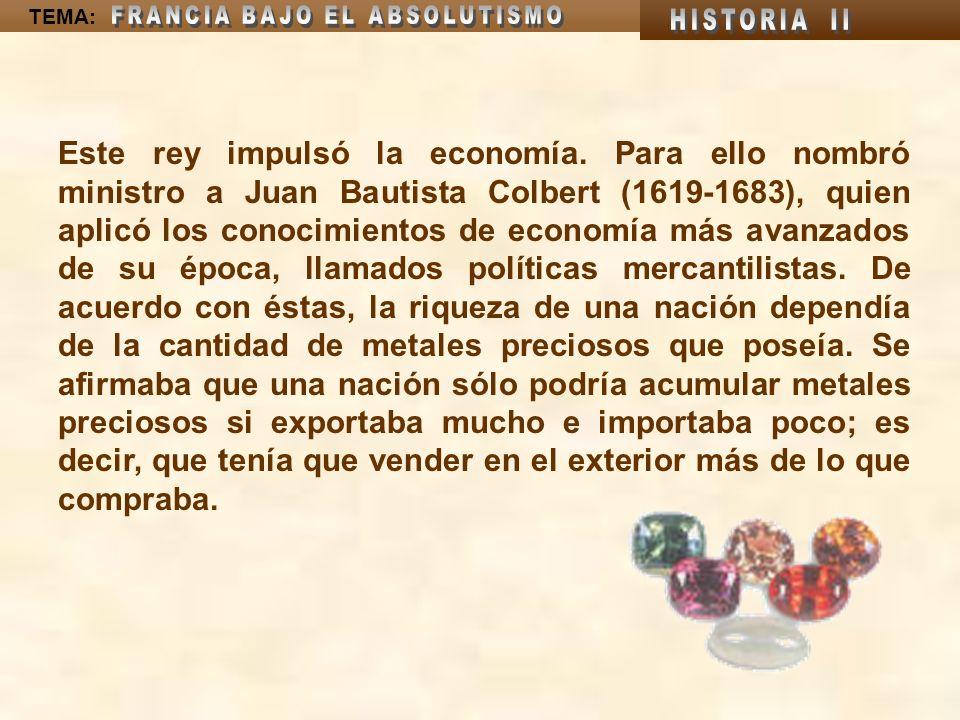 TEMA: Este rey impulsó la economía. Para ello nombró ministro a Juan Bautista Colbert (1619-1683), quien aplicó los conocimientos de economía más avan