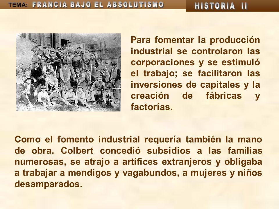 TEMA: Con la ayuda de Juan Bautista Colbert, su ministro de finanzas, organizó la administración pública y numerosas obras públicas y culturales, con lo que la economía prosperó notablemente.