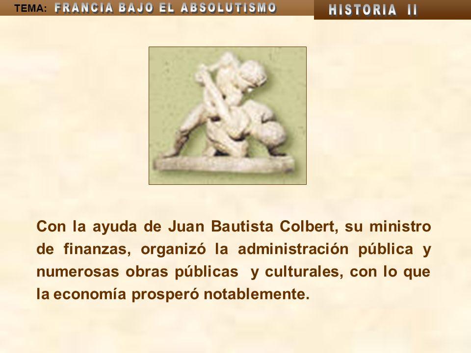 TEMA: Con la ayuda de Juan Bautista Colbert, su ministro de finanzas, organizó la administración pública y numerosas obras públicas y culturales, con